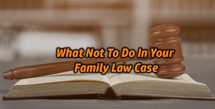 What Not To Do In Your Family Law Case